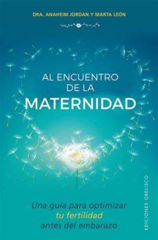 al encuentro de la maternidad: una guia para optimizar tu fertilidad antes del embarazo-anaheim jordan-marta leon-9788491112570