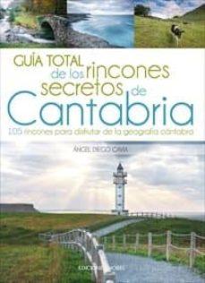 guia total de los rincones secretos de cantabria: 105 rincones para disfrutar de la geografia cantabra-9788484597445