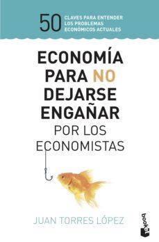 economia para no dejarse engañar por los economistas-juan torres lopez-9788423430147