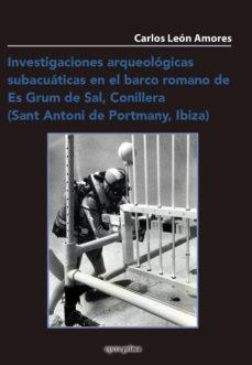 investigaciones arqueologicas subacuaticas en el barco romano de es grum de sal, conillera (sant antoni de portmany, ibiza)-carlos leon amores-9788495461803