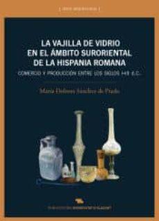 la vajilla de vidrio en el ambito suroriental de la hispania romana: comercio y produccion entre los siglos i-vii d.c.-9788497175609
