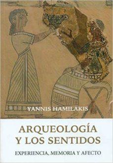 arqueologia y los sentidos: experiencia, memoria y afecto-yannis hamilakis-9788494211089