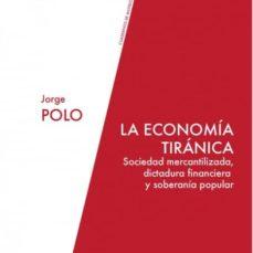 la economia tiranica: sociedad mercantilizada, dictadura financiera y soberania popular-jorge polo blanco-9788494243233