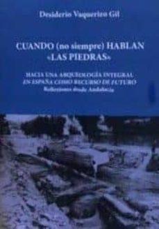 cuando (no siempre) hablan las piedras: hacia una arqueologia integral en españa como rercurso de futuro: el caso de andalucia-desiderio vaquerizo gil-9788416725113