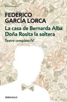 teatro completo (t. iv): doña rosita la soltera o el lenguaje de las flores; la casa de bernarda alba-federico garcia lorca-9788497933353