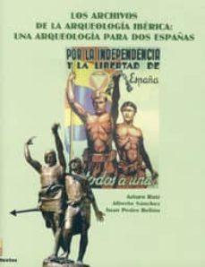 los archivos de la arqueologia iberica: una arqueologia para dos españas-arturo ruiz rodriguez-alberto sanchez-juan pedro bellon-9788484392941