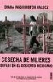 cosecha de mujeres: safari en el desierto mexicano. toda la verda d sobre los asesinatos de mujeres en ciudad juarez y chihuahua-diana washington valdez-9788449427190