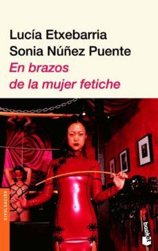 en brazos de la mujer fetiche-sonia nuñez puente-lucia etxebarria-9788423338931