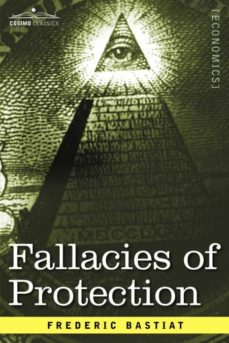fallacies of protection, being the sophismes economiques of frederic bastiat-9781596059375